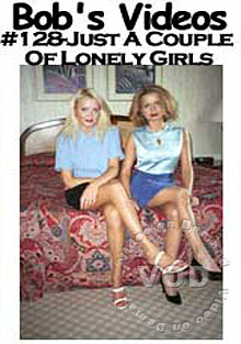 Bob's Videos 128 - Just A Couple Of Lonely Girls