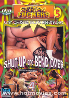 Serial Fuckers 5: Shut Up and Bend Over